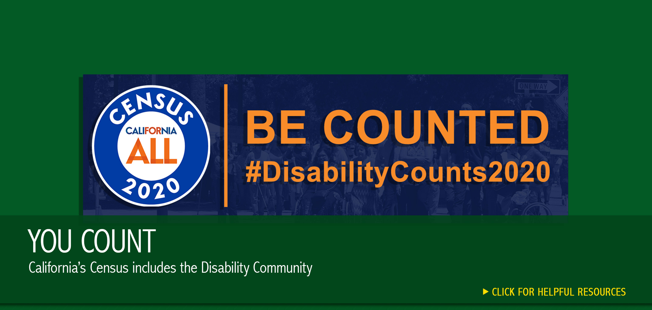 Logo for Census 2020. California for ALL. Be counted. #DisabilityCounts2020. You Count. Californias Census includes the Disability Community. Click for helpful resources.