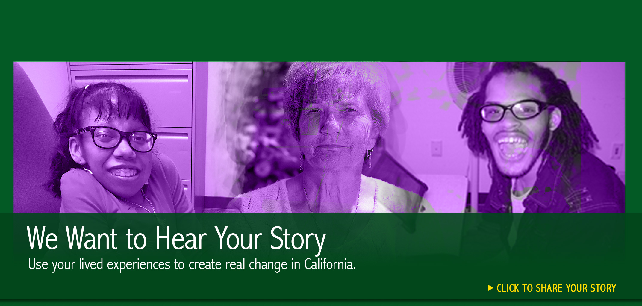 We Want to Hear Your Story. Use your lived experiences to create real change in California. Click to share your story. Collage photo of persons with disabilities and an older adult.