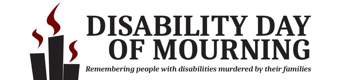 Graphic of Disability Day of Mourning - Remembering people with disabilities murdered by their families.