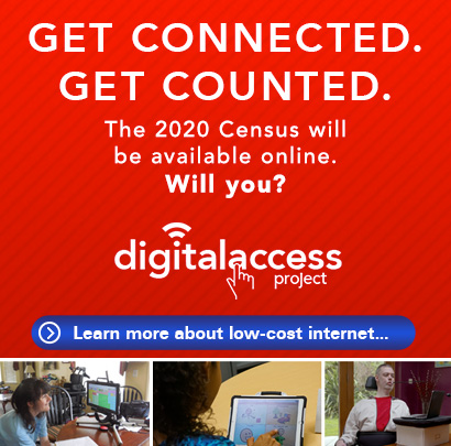 Get connected. Get counted. The 2020 Census will be available online. Will you? Click to learn more about low-cost internet.