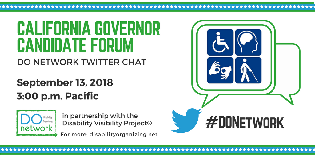 Header image reading: California Governor Candidate Forum. DO Network Twitter Chat. September 13, 2018. 3:00pm Pacific. In partnership with the Disability Visibility Project. Logo for DOnetwork. #DONetwork. Image of a Twitter logo and a speech bubble. Within the speech bubble is 4 illustrations of different disabilities.