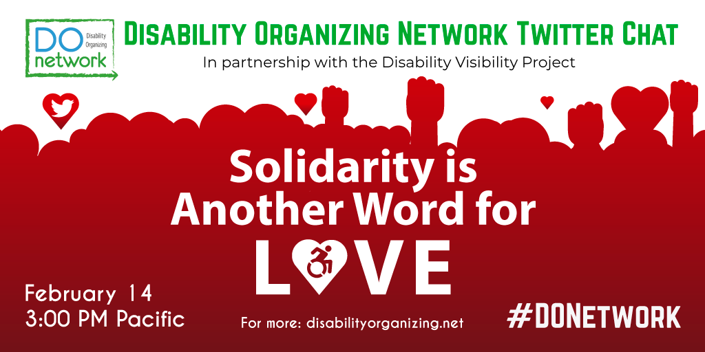 Promo graphic for Solidarity as Love Twitter chat. Graphic reads: Disability Organizing Network in partnership with Disability Visibility Project. Solidarity is another word for love. February 14. 3:00PM Pacific. For more: disabilityorganizing.net. #DONetwork.