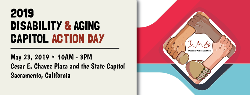 Banner saying 2019: Disability & Aging Capitol Action Day; arms interlocked with Disability Action Coalition Logo. May 23, 2019 10am-3pm Cesar E. Chavez Plaza & State Capitol Sacramento, CA