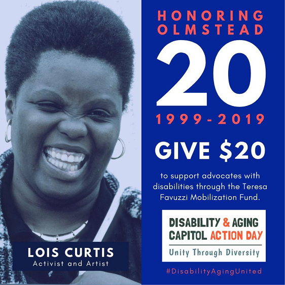 Blue filtered photo of a black woman smiling. Text: Honoring Olmstead 20. 1999-2019. Give $20 to support advocates with disabilities through the Teresa Favuzzi Mobilization Fund. Disability & Aging Capitol Action Day. Unity Through Diversity. #DisabilityAgingUnited Lois Curtis, Activist and Artist.