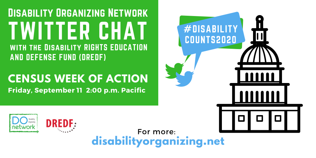 Large graphic with green box in the upper left corner. Text says: Disability Organizing Network Twitter Chat with the Disability Rights Education and Defense Fund (DREDF)Census Week of Action Friday, September 11 2:00 PM Pacific #DisabilityCounts2020 For more: disabilityorganizing.net