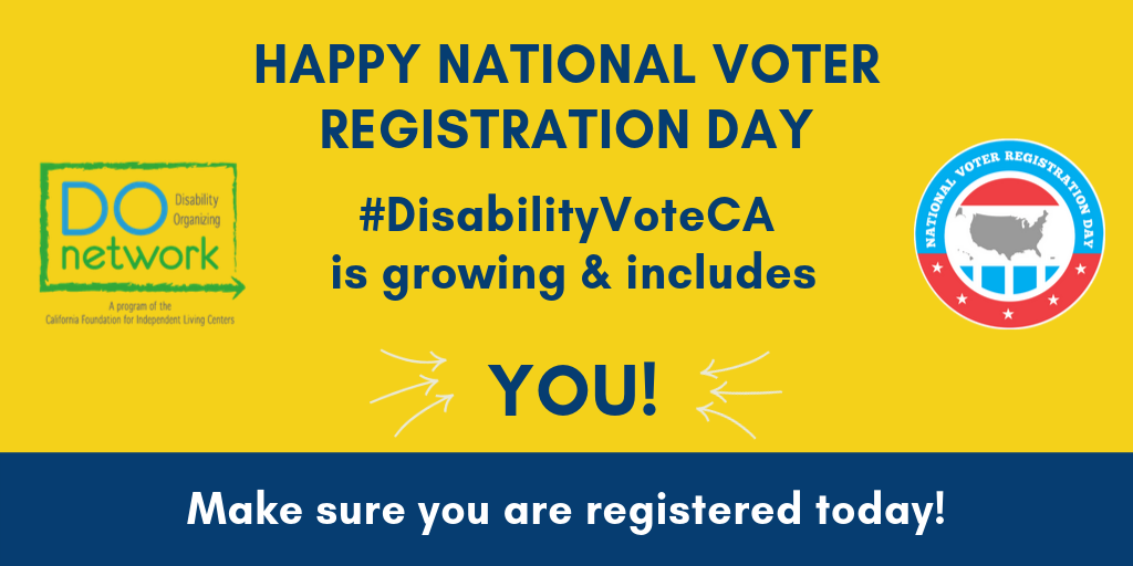 "Yellow background: ""Happy National Voter Registration Day #DisabilityVoteCA is growing & includes YOU! (w/ arrrows pointing to ""YOU""). DO Network Logo & National Voter Registration Day logo. Bottom it says ""Make sure you are registered today!"":Then there is a hyperlink to: https://registertovote.ca.gov/?t=vra&id=134"