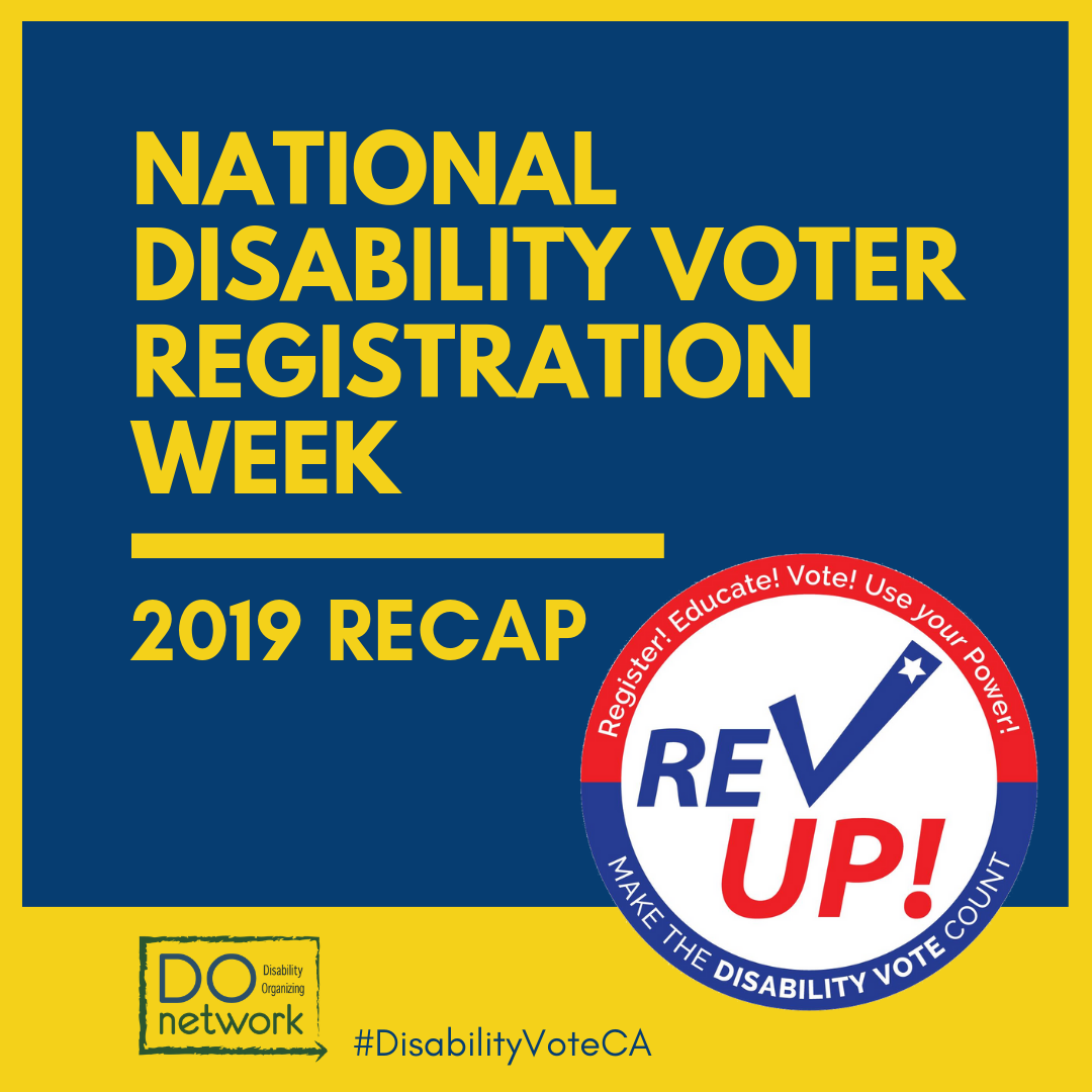 image that says: National Disability Voter Registration Week: 2019 RECAP. Has the REVUP logo and DOnetwork logo with hashtag #DisabilityVoteCA