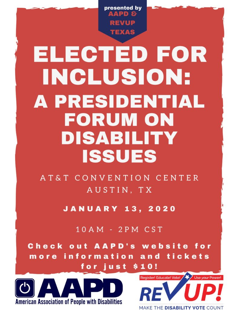text: ELECTED FOR INCLUSION: A PRESIDENTIAL FORUM ON DISABILITY ISSUES, AT&T CONVENTION CENTER AUSTIN, TX JANUARY 13, 3030 10AM-2PM Check out AAPD's website for more information and tickets for just $10 - AAPD & REV UP Logos