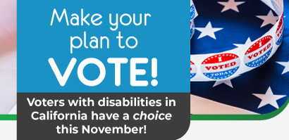 Make your plan to VOTE! Voters with disabilities in California have a choice this November! Background photo of the American flag and I voted stickers.